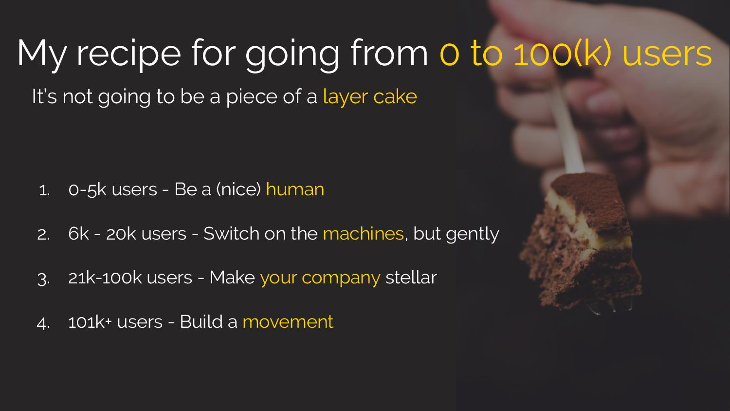 My recipe for going from 0 to 100(k) users  It's not going to be a piece of layer cake 1. 0 to 5k users - Be a nice human 2. 6k to 20k users - Switch on the machines, but gently 3. 2k to 100k users -Make your company stellar 4. 101k+ users - Build a movement