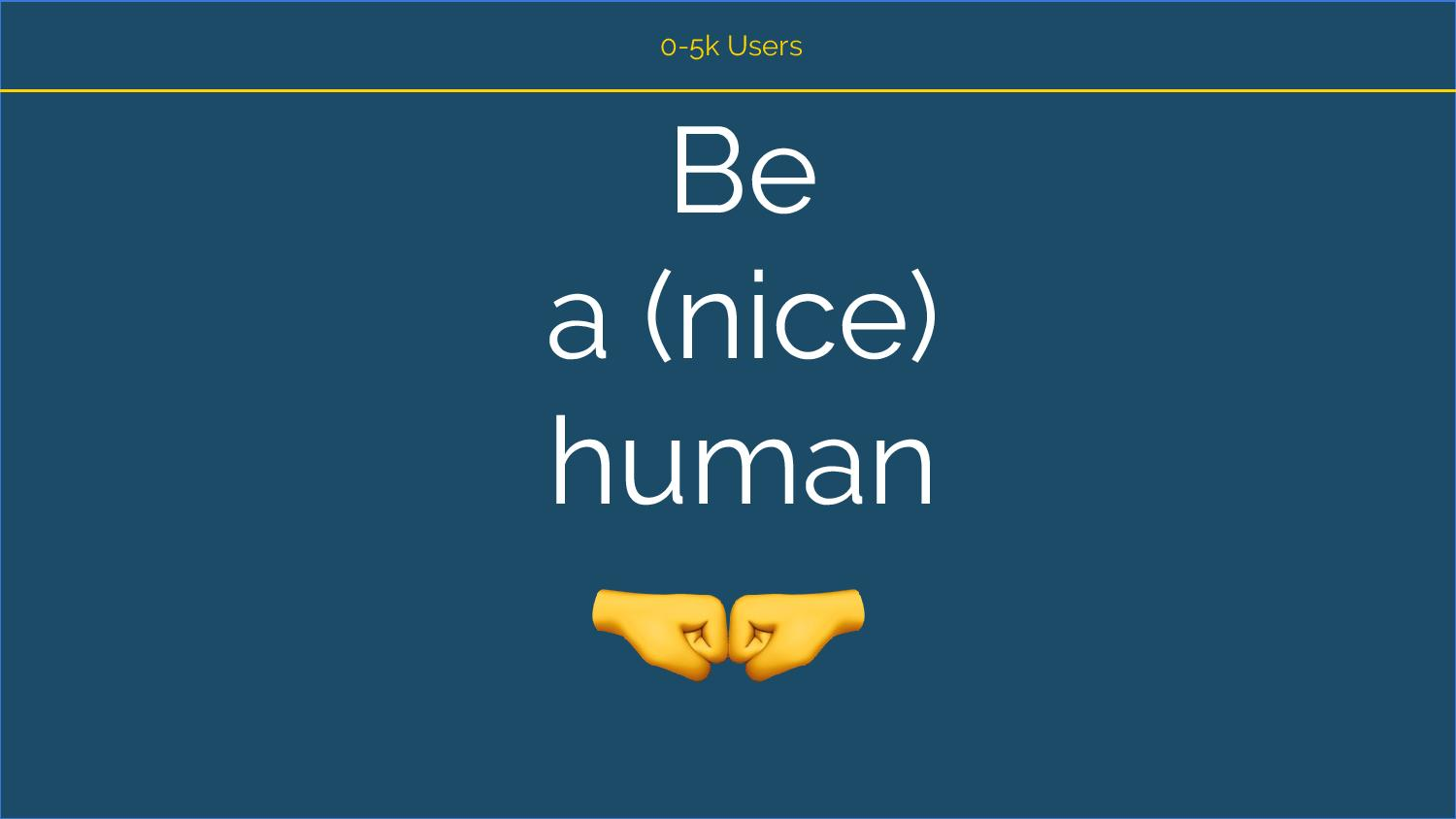 0 to 5k Users: Be a nice human [Fist bump emoji]