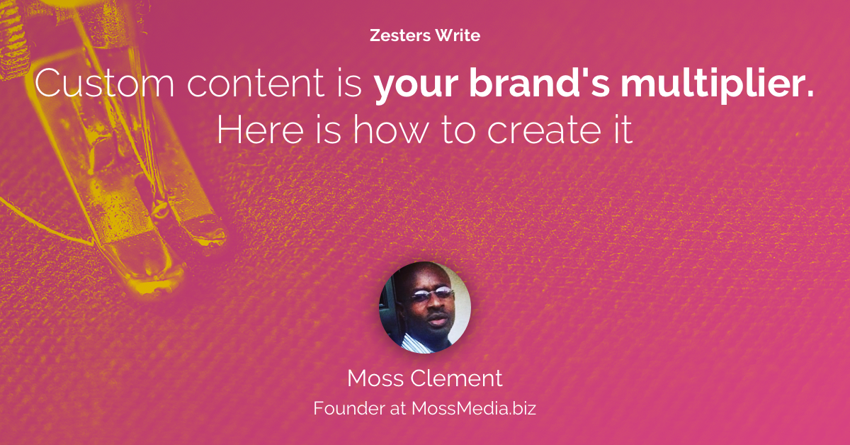 Hero image: Zesters Write: Custom content is your brand's multiplier. Here is how to create it, by Moss Clement, Founder at MossMedia.biz