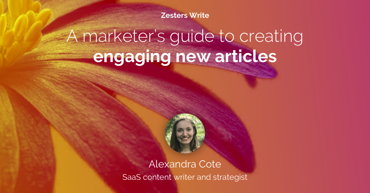 Hero image titled: Zesters Write A marketer's guide to creating engaging new articles; Author: Alexandra Cote SaaS content writer and strategiest